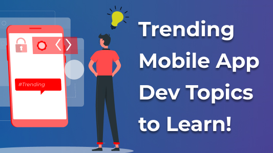 Trending Mobile App Dev Topics to Learn!